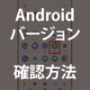Androidのバージョン確認方法